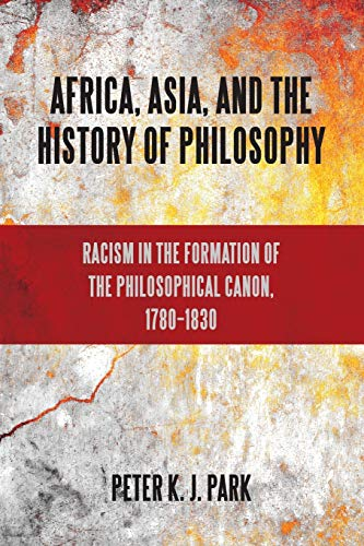Compare Textbook Prices for Africa, Asia, and the History of Philosophy: Racism in the Formation of the Philosophical Canon, 1780-1830 SUNY series, Philosophy and Race Illustrated Edition ISBN 9781438446424 by Park, Peter K. J.