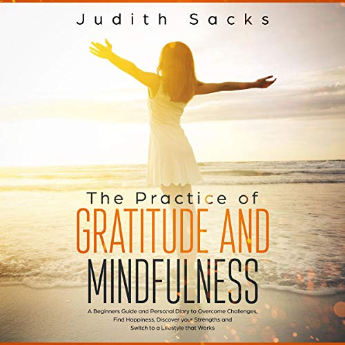 The Practice of Gratitude and Mindfulness: A Beginners Guide and Personal Diary to Overcome Challenges, Find Happiness, Discover Your Strengths and Switch to a Lifestyle That Works audiobook cover art
