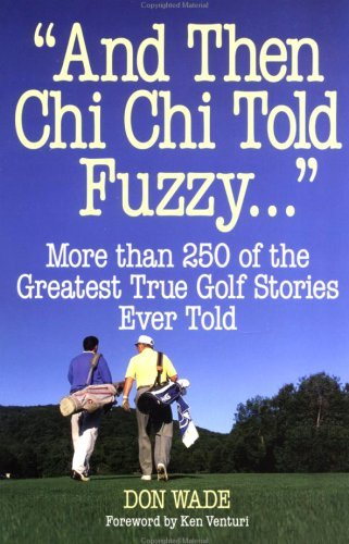 And Then Chi Chi Told Fuzzy....: More Than 250 of the Greatest True Golf Stories Ever Told (And Then Jack Said to Arnie...) by Nancy Lopez (Foreword), Don Wade (1-Apr-1996) Paperback