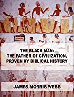 The Black Man: The Father of Civilization, Proven by Biblical History