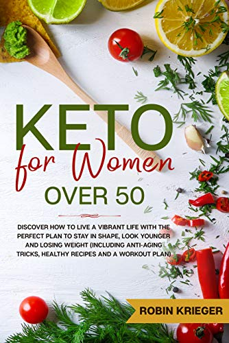Keto for Women Over 50: Discover How to Live a Vibrant Life With the Perfect Plan to Stay in Shape, Look Younger and Losing Weight (Including Anti-Aging ... and a Workout Plan) (English Edition)