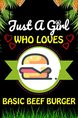 Just a Girl Who loves Basic beef burger: Basic beef burger Foods Lover Blank Lined Composition Notebook Gift For Him, Girlfriend, Girls, Sister, Mom, ... Valentine's And Birthday Funny Gift Ideas
