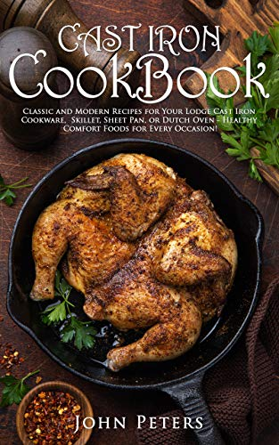 Cast Iron Cookbook: Classic and Modern Recipes for Your Lodge Cast Iron Cookware, Skillet, Sheet Pan, or Dutch Oven - Healthy Comfort Foods for Every Occasion! (English Edition)