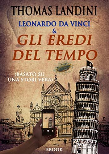 Leonardo Da Vinci & Gli Eredi del tempo: (Basato su una storia vera)