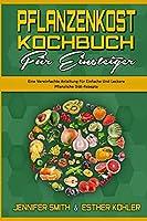 Pflanzenkost-Kochbuch Fuer Einsteiger: Eine Vereinfachte Anleitung Fuer Einfache Und Leckere Pflanzliche Diaet-Rezepte (Plant Based Diet Cookbook for Beginners) (German Version)