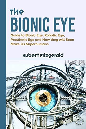 THE BIONIC EYE: Guide to Bionic Eye, Robotic Eye, Prosthetic Eye and How they will Soon Make Us Superhumans