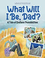 What Will I Be, Dad?: A Tale of Endless Possibilities