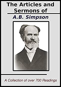 The Articles and Sermons of A.B Simpson  A Collection of over 700 of his Best Writings and Sermons