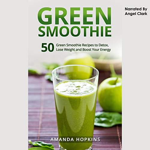 Green Smoothie: 50 Green Smoothie Recipes to Detox, Lose Weight, and Boost Your Energy audiobook cover art