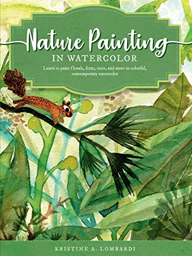 Nature Painting in Watercolor: Learn to paint florals, ferns, trees, and more in colorful, contemporary watercolor (The Art of, 7)
