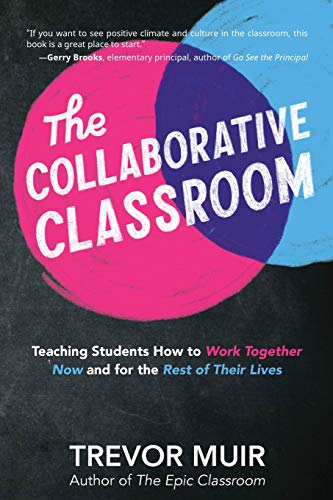 The Collaborative Classroom: Teaching Students How to Work Together Now and for the Rest of Their Lives