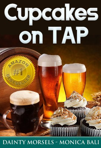 Cupcakes On Tap! Learn How To Make Cupcakes With Monica Bali's Beer Cupcake Recipes! (English Edition)
