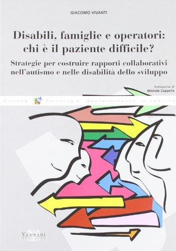 Disabili, famiglie e operatori: chi è il paziente difficile? Strategie per costruire rapporti collaborativi nell'autismo e nelle disabilità dello sviluppo