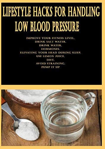Lifestyle Hacks For Handling Low Blood Pressure: Improve your Fitness Level, Drink Salt Water, Drink Water, Hormones, Elevating your Head During ... Juice, Diet, Avoid Straining, Pump it Up