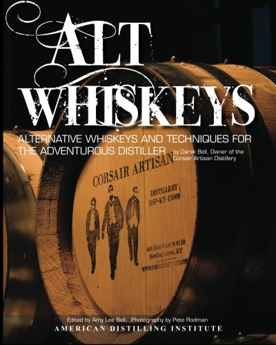 Alt Whiskeys: Alternative Whiskey Recipes and Distilling Techniques for the Adventurous Craft Distiller
