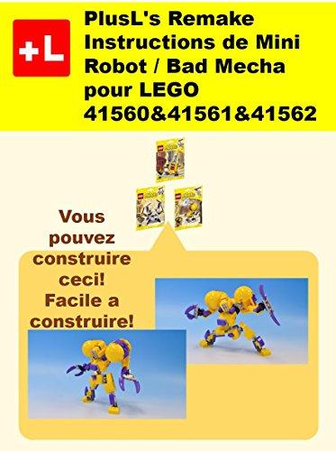 PlusL's Remake Instructions de Mini Robot / Bad Mecha pour LEGO 41560&41561&41562: Vous pouvez construire le Mini Robot / Bad Mecha de vos propres briques! (French Edition)