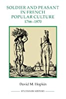 Soldier and Peasant in French Popular Culture, 1766-1870 (Studies in History)