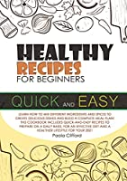 Healthy Recipes for Beginners Quick and Easy: Learn how to mix different ingredients and spices to create delicious dishes and build a complete meal plan! This cookbook includes quick-and-easy recipes to prepare on a daily basis, for an effective diet and a healthier lifestyle for your 2021!