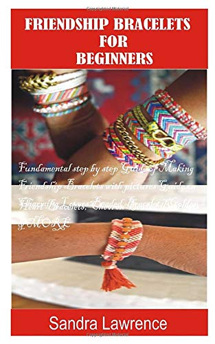 FRIENDSHIP BRACELETS FOR BEGINNERS: Fundamental Step by Step Guide of making Friendship Bracelets with DIY Projects with Pictures Guide on Charming Lovers Beaded Bracelets, Golden Heart Bracelets