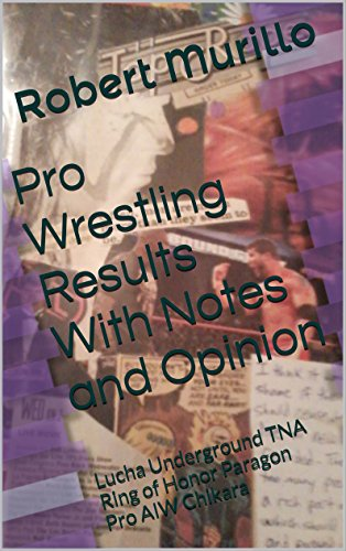 Pro Wrestling Results With Notes and Opinion: Lucha Underground TNA Ring of Honor Paragon Pro AIW Chikara (Results & notes Book 3) (English Edition)