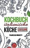 Kochbuch italienische Küche: Das Beste aus der Mittelmeerküche - 125 gesunde mediterrane Rezepte. Schnell und einfach italienisch kochen