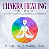 Chakra Healing: 2 in 1 Bundle: The Definitive Guide to Awaken and Balance Your 7 Chakras. 2 in 1 Bundle with Chakra Healing for Beginners and Guided Meditations from a Reiki Healer