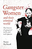 Gangster Women and Their Criminal World: The History of Gangsters' Molls and Mob Queens (True Criminals)