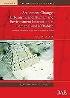 Settlement Change, Urbanism, and Human and Environment Interaction at Lamanai and Ka'kabish: Two Precolumbian Maya sites in Northern Belize (BAR International)