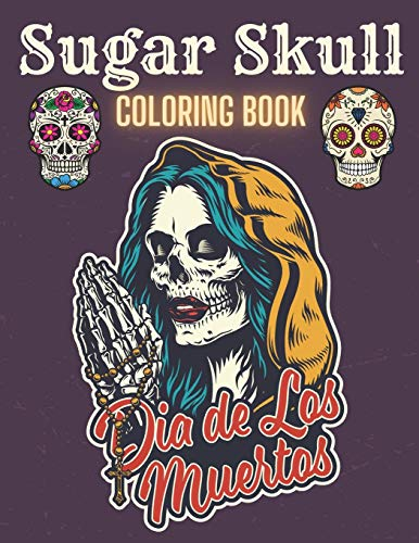 Sugar Skull Coloring Book: A Day of the Death Sugar Skulls Coloring Book With Big Skulls Designs Anti-Stress Reliving For Adults Relaxation