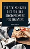 THE NEW 2021 KETO DIET FOR HIGH BLOOD PRESSURE FOR BEGINNERS: Using Food To Combat Blood Pressure