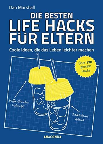 Die besten Life Hacks für Eltern - Coole Ideen, die das Leben leichter machen: Über 130 geniale Hacks