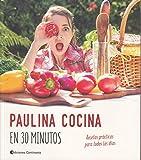 Paulina Cocina En 30 minutos. Recetas Prácticas para Todos Los Días