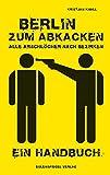 Berlin zum Abkacken –Alle Arschlöcher nach Bezirken: Ein Handbuch