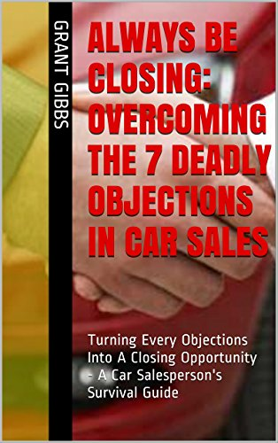Always Be Closing: Overcoming the 7 Deadly Objections in Car Sales: Turning Every Objections Into A Closing Opportunity - A Car Salesperson's Survival Training Guide (English Edition)