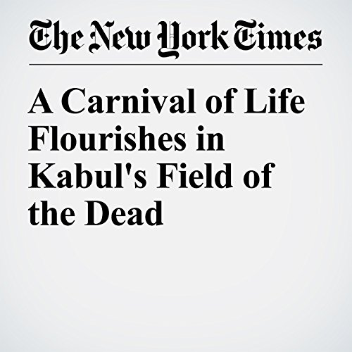 A Carnival of Life Flourishes in Kabul's Field of the Dead cover art