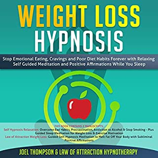 Weight Loss Hypnosis     Stop Emotional Eating, Cravings and Poor Diet Habits Forever with Relaxing Self Guided Meditation and Positive Affirmations While You Sleep              By:                                                                                                                                 Joel Thompson,                                                                                        Law of Attraction Hypnotherapy                               Narrated by:                                                                                                                                 Adam Greco,                                                                                        Dalton Reuter                      Length: 6 hrs and 35 mins     25 ratings     Overall 5.0