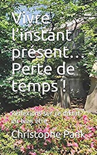 Vivre l'instant présent… Perte de temps !: Réflexions sur ce diktat du bien être (French Edition)
