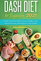 Dash Diet for Beginners 2021: 21 Day Dash Meal Plan to Lose Weight, Lower Blood Pressure and Improve Your Health