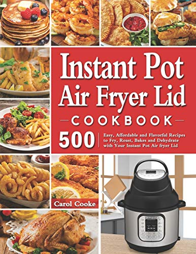 Best Prices! Instant Pot Air Fryer Lid Cookbook: 500 Easy, Affordable and Flavorful Recipes to Fry, ...