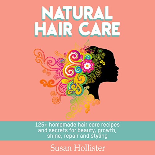 Natural Hair Care: 125+ Homemade Hair Care Recipes and Secrets for Beauty, Growth, Shine, Repair, and Styling audiobook cover art