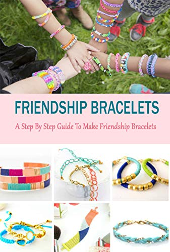 Friendship Bracelets : A Step By Step Guide To Make Friendship Bracelets: Perfect Gift For Holiday (English Edition)