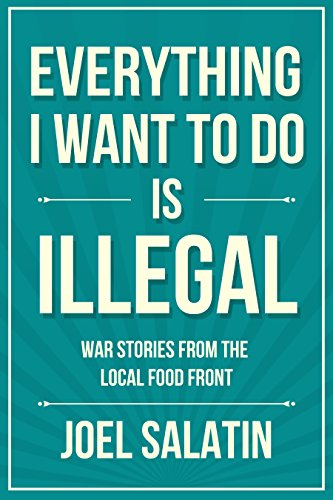 Everything I Want to Do Is Illegal: War Stories from the Local Food Front by [Joel Salatin]