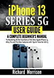 iPhone 13 Series 5G User Guide: A Complete Beginner's Manual to Mastering All the Functions of the New Apple iPhone 13, Mini, Pro and Pro Max Features with Tips & Tricks for iOS 15 (English Edition)