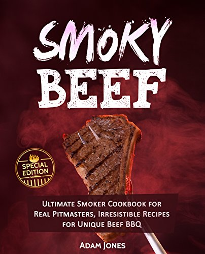 Smoky Beef: Special Edition: Ultimate Smoker Cookbook for Real Pitmasters, Irresistible Recipes for Unique Beef BBQ (English Edition)