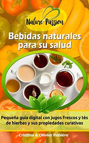 Bebidas naturales para su salud: Pequeña guía digital con jugos frescos y...