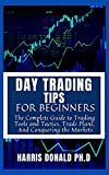 DAY TRADING TIPS FOR BEGINNERS : The Complete Guide to Trading Tools and Tactics, Trade Plans, And Conquering the Markets (English Edition)