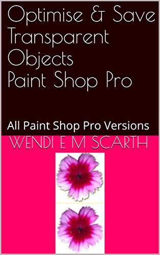 Optimise & Save Transparent Objects Paint Shop Pro: All Paint Shop Pro Versions (Paint Shop Pro Made Easy Book 388) (English Edition)