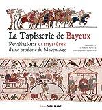 La tapisserie de Bayeux - Révélation et mystères d'une broderie du Moyen Age