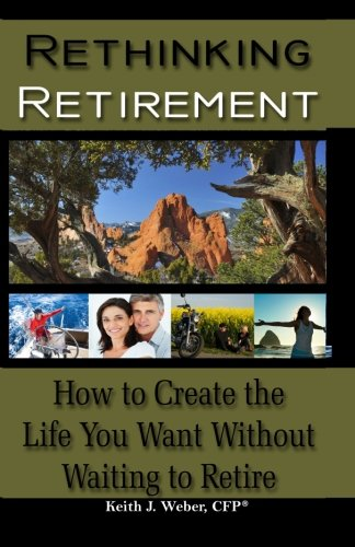 Rethinking Retirement - How to Create the Life You Want Without Waiting to Retire