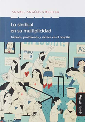 Lo Sindical En Su Multiplicidad. Trabajo, Profesiones y Afectos En El Hospital: 22 (Nuevas teorías económicas)
